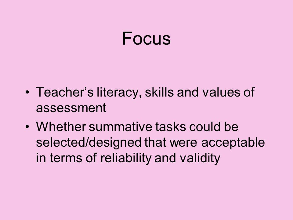 Focus Teacher's literacy, skills and values of assessment Whether summative tasks could be selected/designed that were acceptable in terms of reliability and validity
