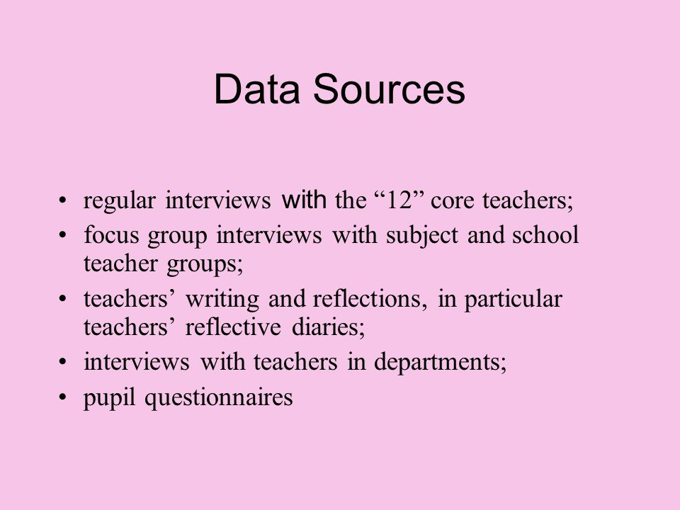Data Sources regular interviews with the 12 core teachers; focus group interviews with subject and school teacher groups; teachers' writing and reflections, in particular teachers' reflective diaries; interviews with teachers in departments; pupil questionnaires