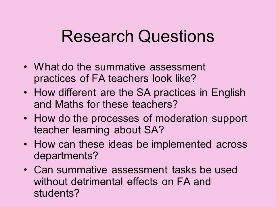 Research Questions What do the summative assessment practices of FA teachers look like.