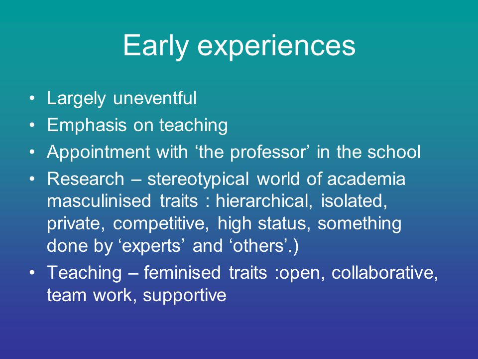 Early experiences Largely uneventful Emphasis on teaching Appointment with 'the professor' in the school Research – stereotypical world of academia masculinised traits : hierarchical, isolated, private, competitive, high status, something done by 'experts' and 'others'.) Teaching – feminised traits :open, collaborative, team work, supportive