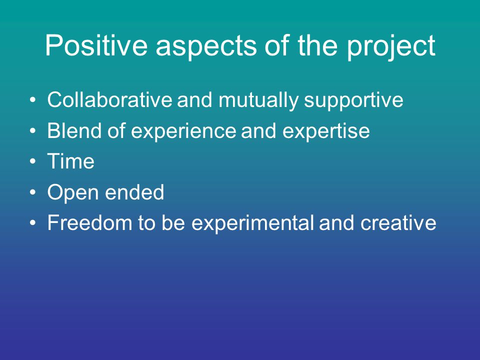 Positive aspects of the project Collaborative and mutually supportive Blend of experience and expertise Time Open ended Freedom to be experimental and creative