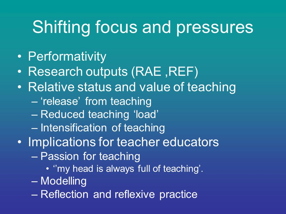 Shifting focus and pressures Performativity Research outputs (RAE,REF) Relative status and value of teaching –'release' from teaching –Reduced teaching 'load' –Intensification of teaching Implications for teacher educators –Passion for teaching ''my head is always full of teaching'.