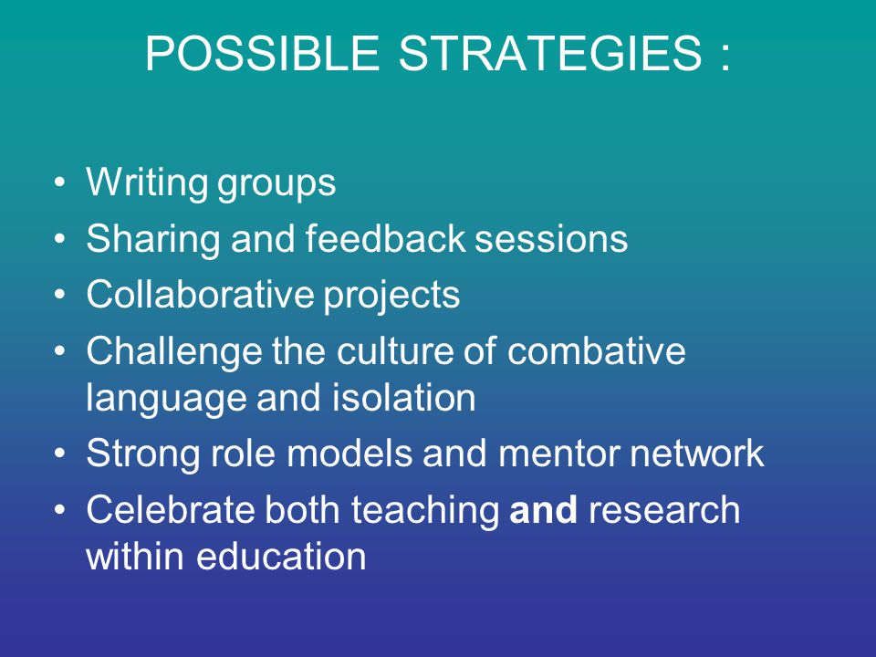 POSSIBLE STRATEGIES : Writing groups Sharing and feedback sessions Collaborative projects Challenge the culture of combative language and isolation Strong role models and mentor network Celebrate both teaching and research within education
