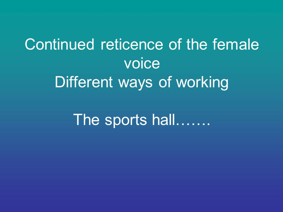 Continued reticence of the female voice Different ways of working The sports hall…….