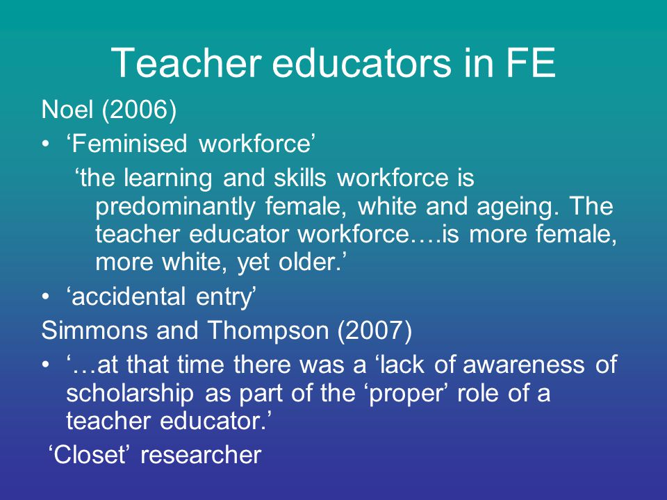 Teacher educators in FE Noel (2006) 'Feminised workforce' 'the learning and skills workforce is predominantly female, white and ageing.