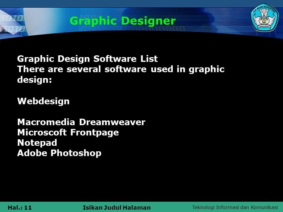 Teknologi Informasi dan Komunikasi Hal.: 11Isikan Judul Halaman Graphic Designer Graphic Design Software List There are several software used in graphic design: Webdesign Macromedia Dreamweaver Microscoft Frontpage Notepad Adobe Photoshop
