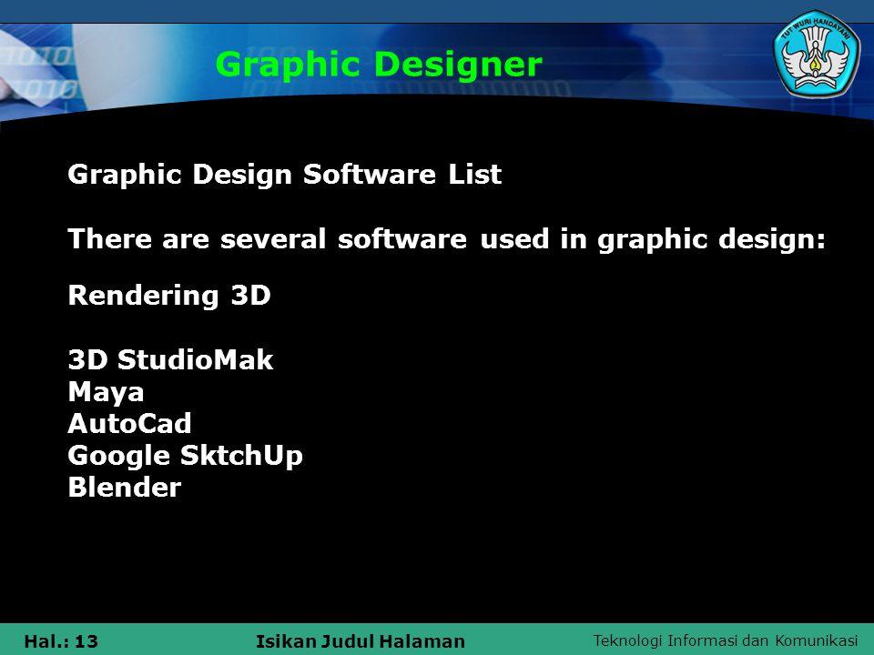 Teknologi Informasi dan Komunikasi Hal.: 13Isikan Judul Halaman Graphic Designer Graphic Design Software List There are several software used in graphic design: Rendering 3D 3D StudioMak Maya AutoCad Google SktchUp Blender