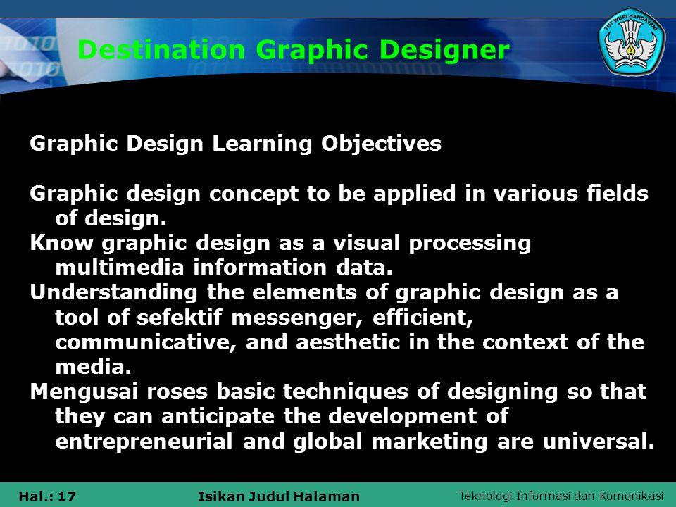 Teknologi Informasi dan Komunikasi Hal.: 17Isikan Judul Halaman Destination Graphic Designer Graphic Design Learning Objectives Graphic design concept to be applied in various fields of design.