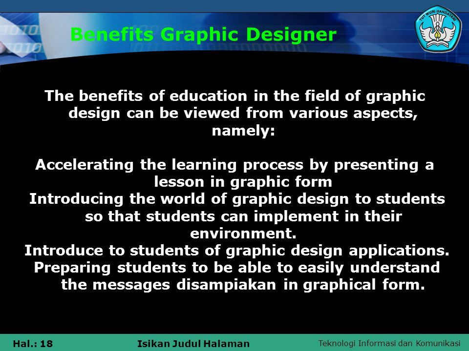 Teknologi Informasi dan Komunikasi Hal.: 18Isikan Judul Halaman Benefits Graphic Designer The benefits of education in the field of graphic design can be viewed from various aspects, namely: Accelerating the learning process by presenting a lesson in graphic form Introducing the world of graphic design to students so that students can implement in their environment.
