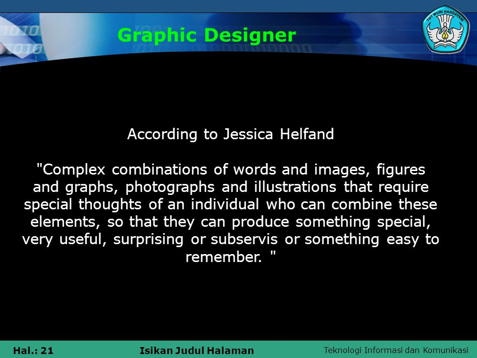 Teknologi Informasi dan Komunikasi Hal.: 21Isikan Judul Halaman Graphic Designer According to Jessica Helfand Complex combinations of words and images, figures and graphs, photographs and illustrations that require special thoughts of an individual who can combine these elements, so that they can produce something special, very useful, surprising or subservis or something easy to remember.