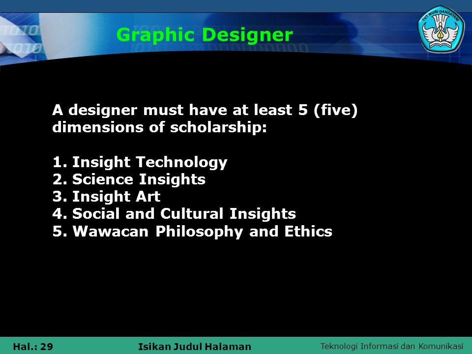 Teknologi Informasi dan Komunikasi Hal.: 29Isikan Judul Halaman Graphic Designer A designer must have at least 5 (five) dimensions of scholarship: 1.