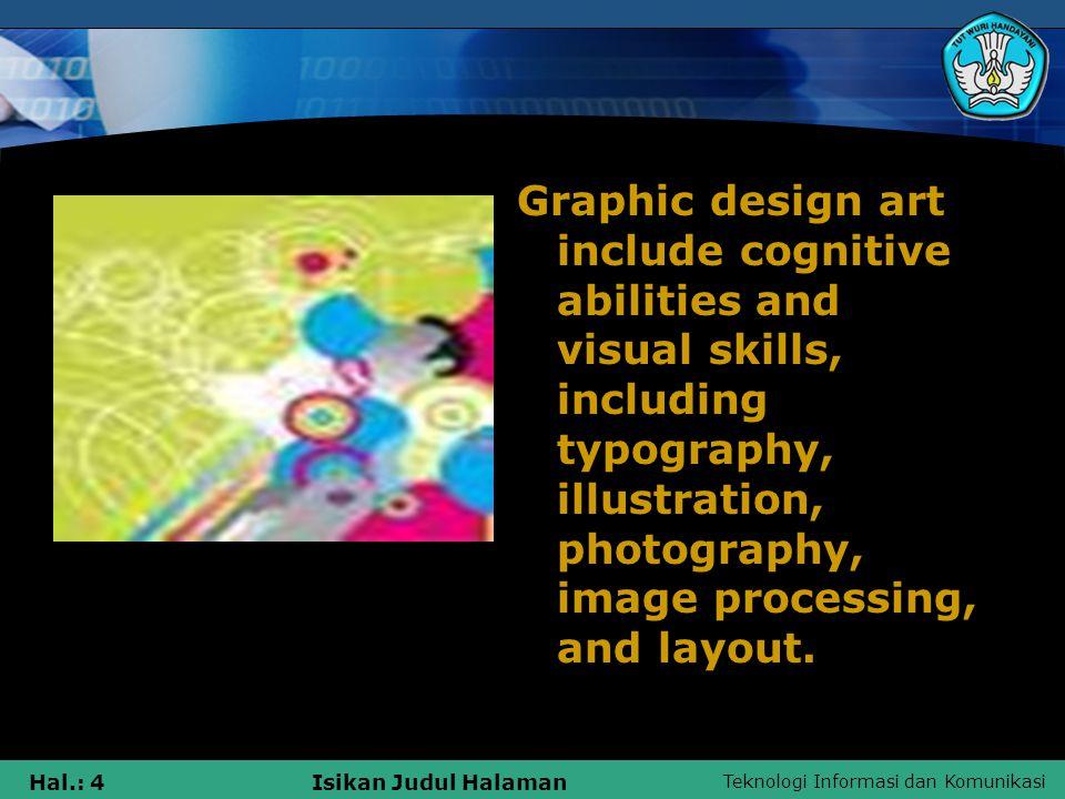 Teknologi Informasi dan Komunikasi Hal.: 4Isikan Judul Halaman Graphic design art include cognitive abilities and visual skills, including typography, illustration, photography, image processing, and layout.