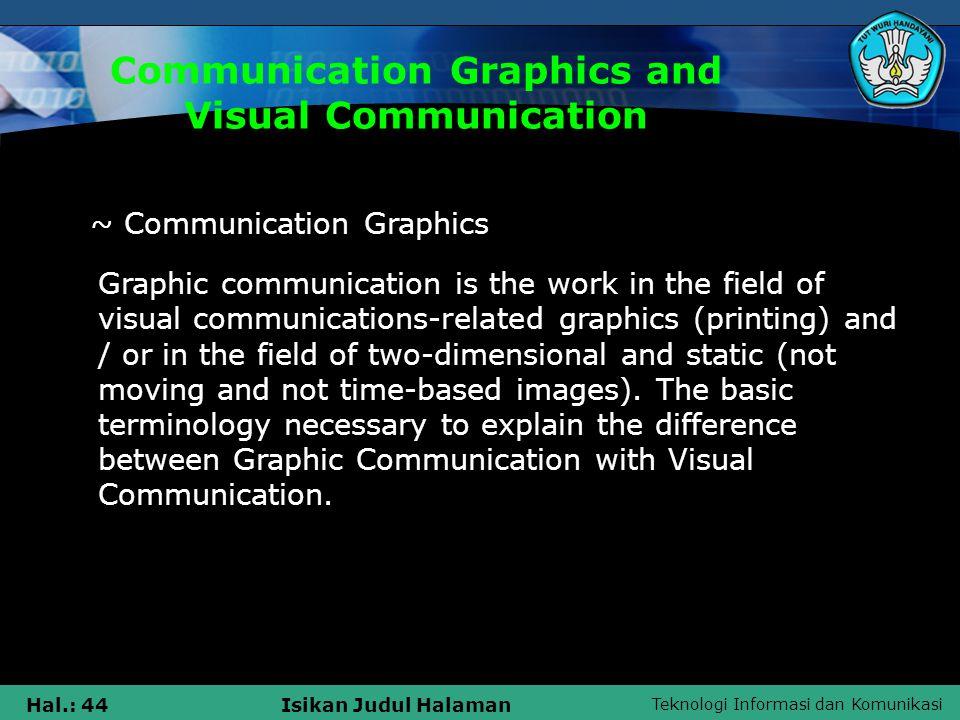 Teknologi Informasi dan Komunikasi Hal.: 44Isikan Judul Halaman Communication Graphics and Visual Communication Graphic communication is the work in the field of visual communications-related graphics (printing) and / or in the field of two-dimensional and static (not moving and not time-based images).