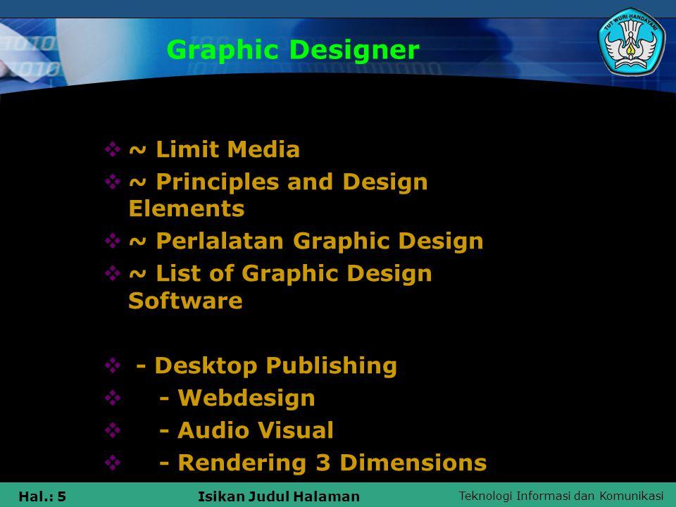 Teknologi Informasi dan Komunikasi Hal.: 5Isikan Judul Halaman Graphic Designer  ~ Limit Media  ~ Principles and Design Elements  ~ Perlalatan Graphic Design  ~ List of Graphic Design Software  - Desktop Publishing  - Webdesign  - Audio Visual  - Rendering 3 Dimensions