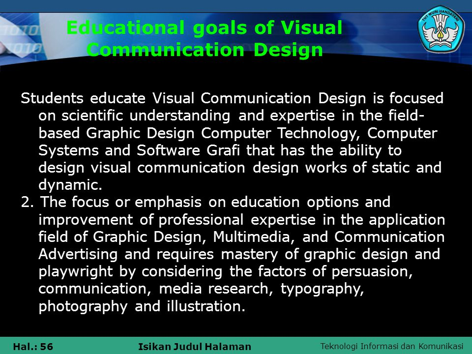Teknologi Informasi dan Komunikasi Hal.: 56Isikan Judul Halaman Educational goals of Visual Communication Design Students educate Visual Communication Design is focused on scientific understanding and expertise in the field- based Graphic Design Computer Technology, Computer Systems and Software Grafi that has the ability to design visual communication design works of static and dynamic.
