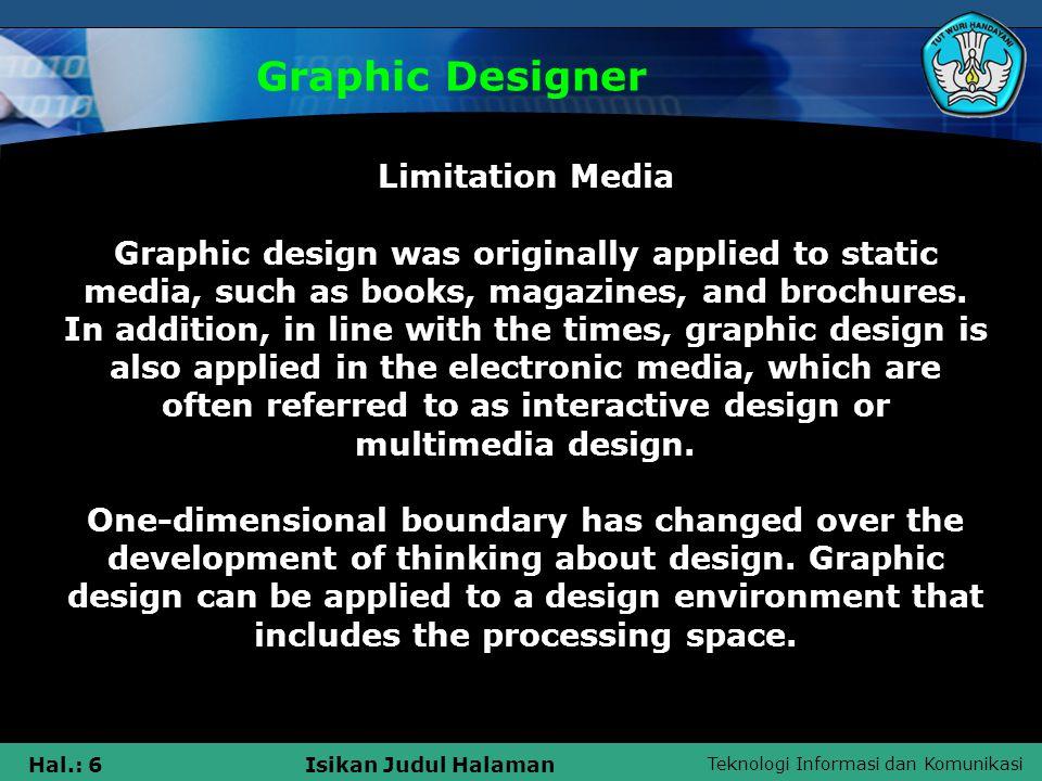 Teknologi Informasi dan Komunikasi Hal.: 6Isikan Judul Halaman Graphic Designer Limitation Media Graphic design was originally applied to static media, such as books, magazines, and brochures.