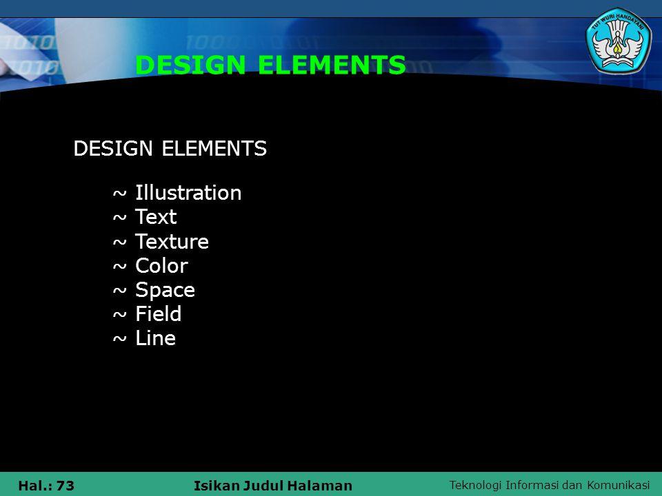 Teknologi Informasi dan Komunikasi Hal.: 73Isikan Judul Halaman DESIGN ELEMENTS ~ Illustration ~ Text ~ Texture ~ Color ~ Space ~ Field ~ Line DESIGN ELEMENTS