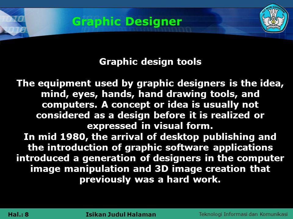Teknologi Informasi dan Komunikasi Hal.: 8Isikan Judul Halaman Graphic Designer Graphic design tools The equipment used by graphic designers is the idea, mind, eyes, hands, hand drawing tools, and computers.