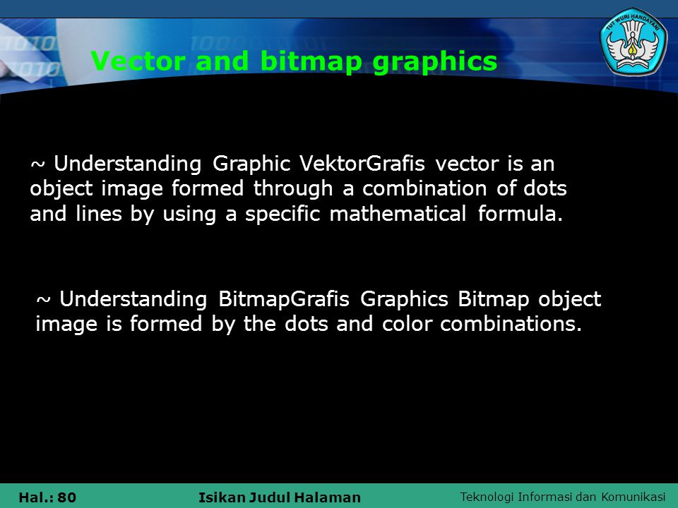 Teknologi Informasi dan Komunikasi Hal.: 80Isikan Judul Halaman Vector and bitmap graphics ~ Understanding Graphic VektorGrafis vector is an object image formed through a combination of dots and lines by using a specific mathematical formula.