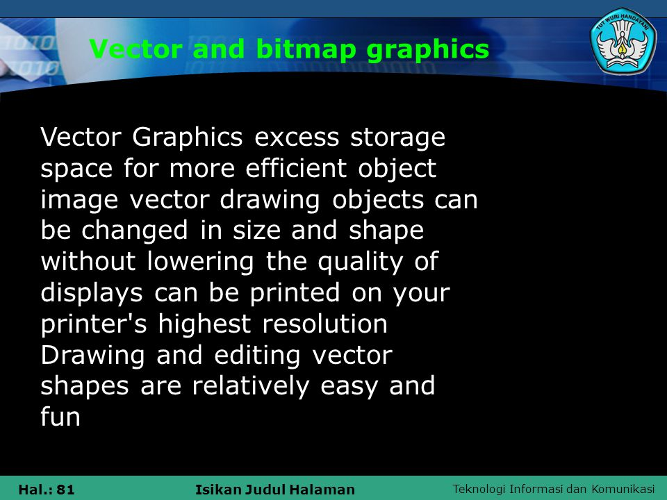 Teknologi Informasi dan Komunikasi Hal.: 81Isikan Judul Halaman Vector and bitmap graphics Vector Graphics excess storage space for more efficient object image vector drawing objects can be changed in size and shape without lowering the quality of displays can be printed on your printer s highest resolution Drawing and editing vector shapes are relatively easy and fun