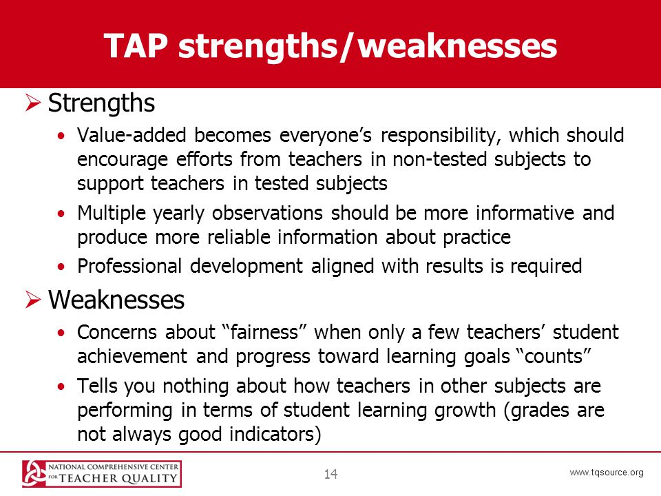 www.tqsource.org TAP strengths/weaknesses  Strengths Value-added becomes everyone's responsibility, which should encourage efforts from teachers in non-tested subjects to support teachers in tested subjects Multiple yearly observations should be more informative and produce more reliable information about practice Professional development aligned with results is required  Weaknesses Concerns about fairness when only a few teachers' student achievement and progress toward learning goals counts Tells you nothing about how teachers in other subjects are performing in terms of student learning growth (grades are not always good indicators) 14
