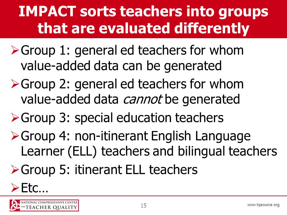 www.tqsource.org IMPACT sorts teachers into groups that are evaluated differently  Group 1: general ed teachers for whom value-added data can be generated  Group 2: general ed teachers for whom value-added data cannot be generated  Group 3: special education teachers  Group 4: non-itinerant English Language Learner (ELL) teachers and bilingual teachers  Group 5: itinerant ELL teachers  Etc… 15