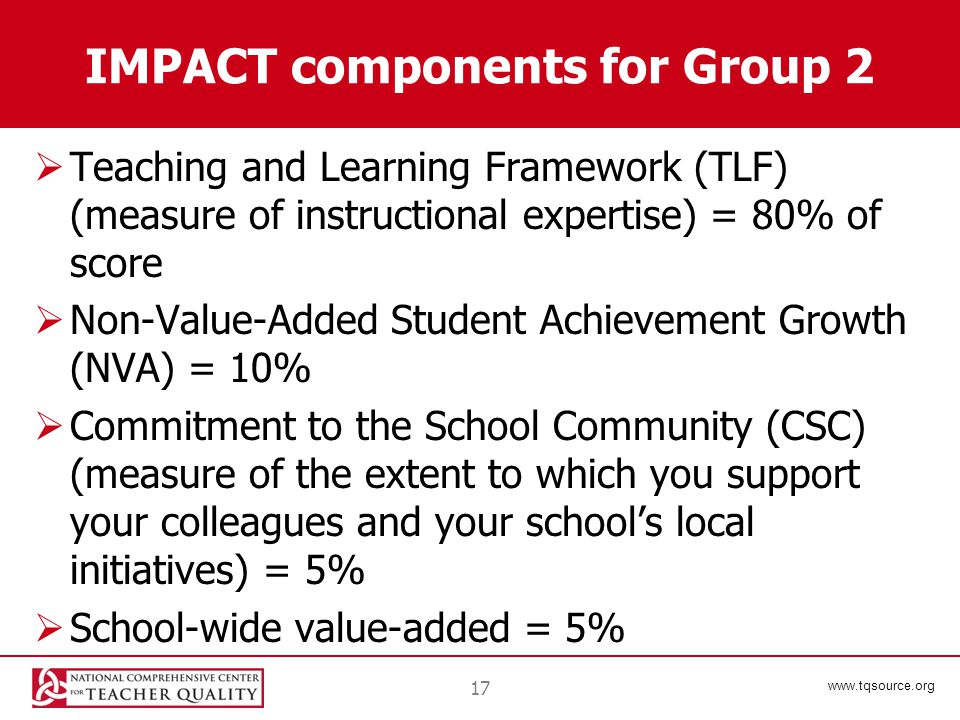 www.tqsource.org IMPACT components for Group 2  Teaching and Learning Framework (TLF) (measure of instructional expertise) = 80% of score  Non-Value-Added Student Achievement Growth (NVA) = 10%  Commitment to the School Community (CSC) (measure of the extent to which you support your colleagues and your school's local initiatives) = 5%  School-wide value-added = 5% 17