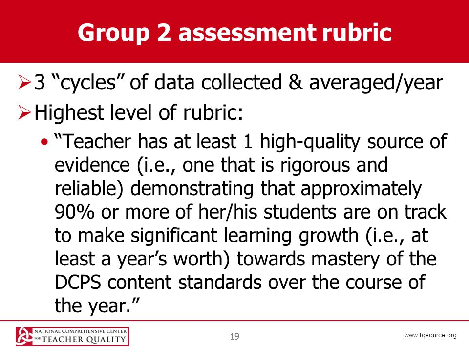 www.tqsource.org Group 2 assessment rubric  3 cycles of data collected & averaged/year  Highest level of rubric: Teacher has at least 1 high-quality source of evidence (i.e., one that is rigorous and reliable) demonstrating that approximately 90% or more of her/his students are on track to make significant learning growth (i.e., at least a year's worth) towards mastery of the DCPS content standards over the course of the year. 19