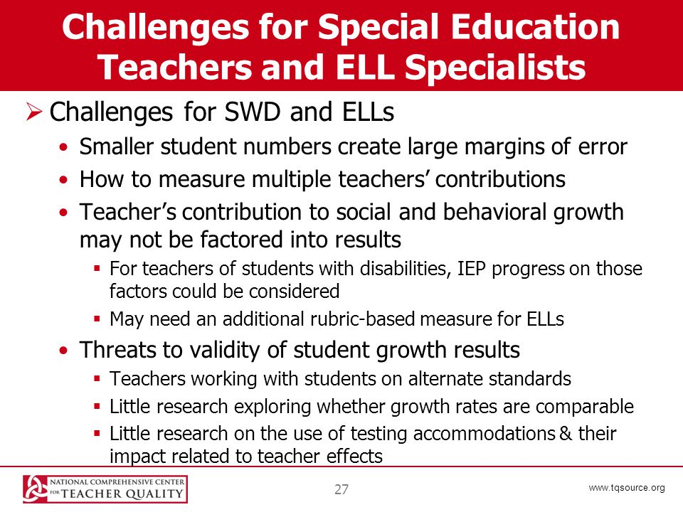 www.tqsource.org Challenges for Special Education Teachers and ELL Specialists  Challenges for SWD and ELLs Smaller student numbers create large margins of error How to measure multiple teachers' contributions Teacher's contribution to social and behavioral growth may not be factored into results  For teachers of students with disabilities, IEP progress on those factors could be considered  May need an additional rubric-based measure for ELLs Threats to validity of student growth results  Teachers working with students on alternate standards  Little research exploring whether growth rates are comparable  Little research on the use of testing accommodations & their impact related to teacher effects 27