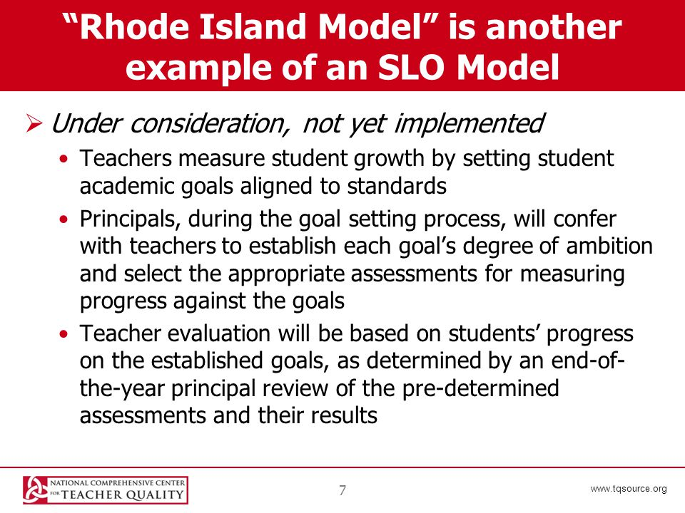 www.tqsource.org Rhode Island Model is another example of an SLO Model  Under consideration, not yet implemented Teachers measure student growth by setting student academic goals aligned to standards Principals, during the goal setting process, will confer with teachers to establish each goal's degree of ambition and select the appropriate assessments for measuring progress against the goals Teacher evaluation will be based on students' progress on the established goals, as determined by an end-of- the-year principal review of the pre-determined assessments and their results 7