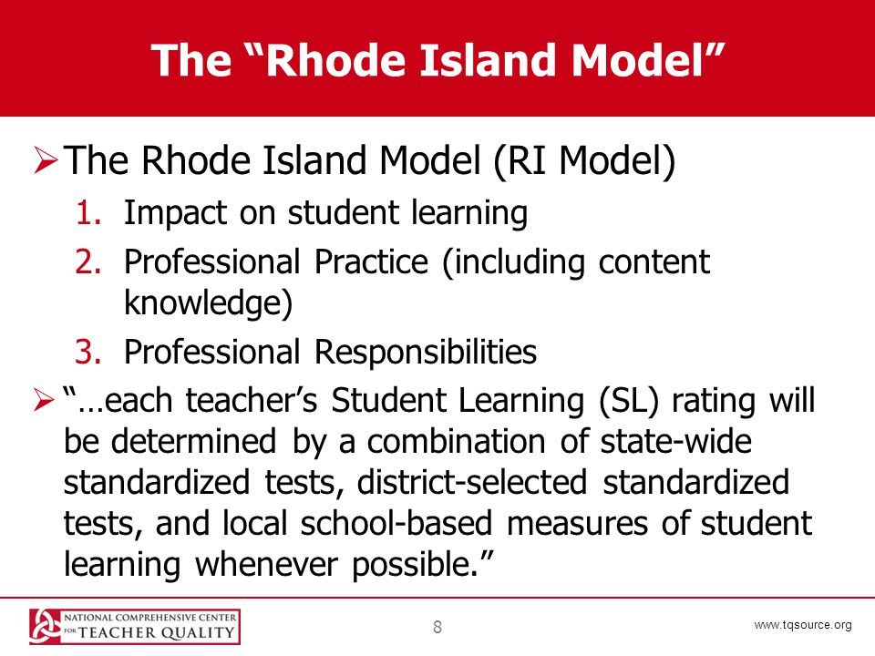www.tqsource.org The Rhode Island Model  The Rhode Island Model (RI Model) 1.Impact on student learning 2.Professional Practice (including content knowledge) 3.Professional Responsibilities  …each teacher's Student Learning (SL) rating will be determined by a combination of state-wide standardized tests, district-selected standardized tests, and local school-based measures of student learning whenever possible. 8