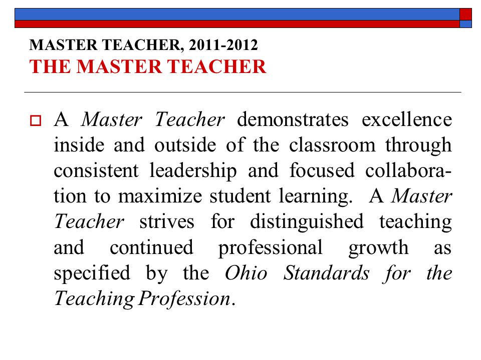 MASTER TEACHER, 2011-2012 THE MASTER TEACHER  A Master Teacher demonstrates excellence inside and outside of the classroom through consistent leadership and focused collabora- tion to maximize student learning.