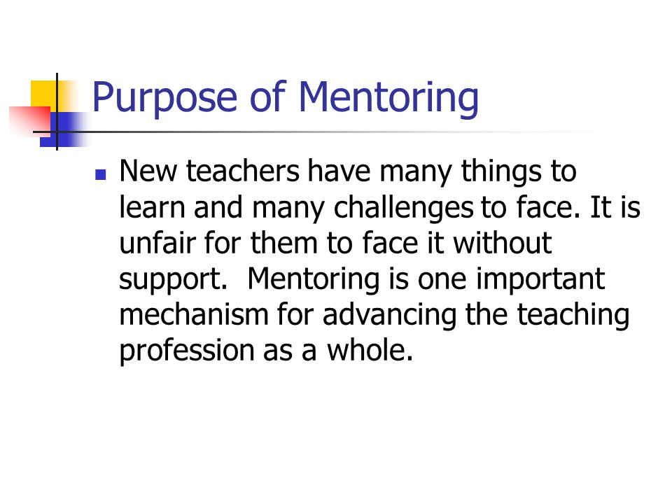 Purpose of Mentoring New teachers have many things to learn and many challenges to face. It is unfair for them to face it without support. Mentoring i