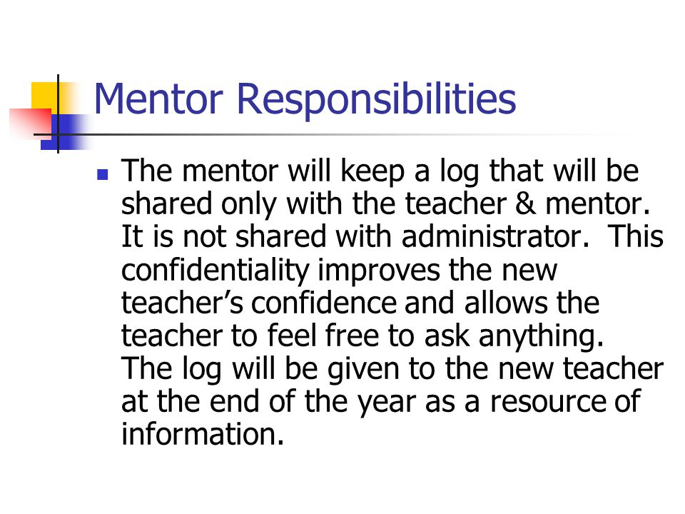 Mentor Responsibilities The mentor will keep a log that will be shared only with the teacher & mentor. It is not shared with administrator. This confi
