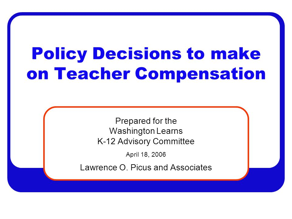 Policy Decisions to make on Teacher Compensation Prepared for the Washington Learns K-12 Advisory Committee April 18, 2006 Lawrence O. Picus and Assoc