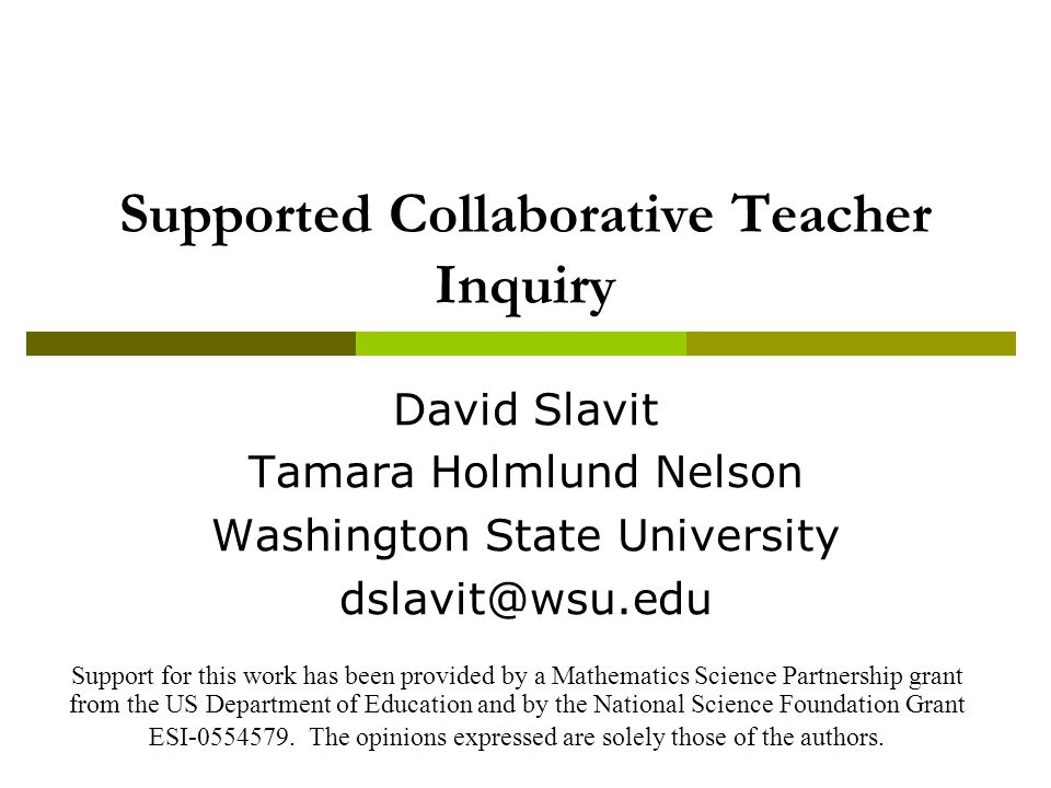 Supported Collaborative Teacher Inquiry David Slavit Tamara Holmlund Nelson Washington State University dslavit@wsu.edu Support for this work has been provided by a Mathematics Science Partnership grant from the US Department of Education and by the National Science Foundation Grant ESI-0554579.