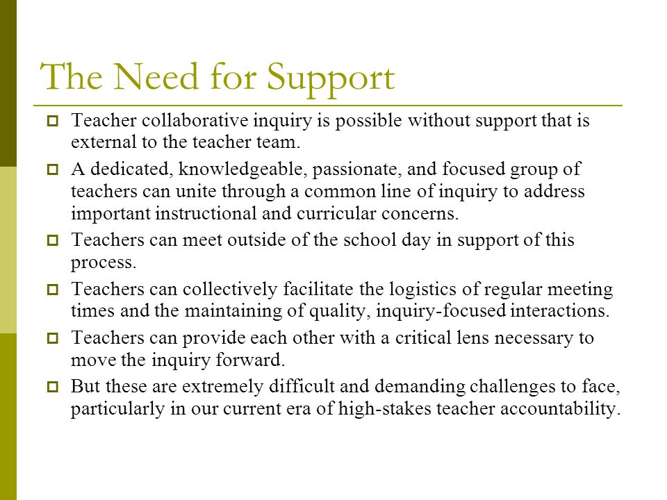 The Need for Support  Teacher collaborative inquiry is possible without support that is external to the teacher team.