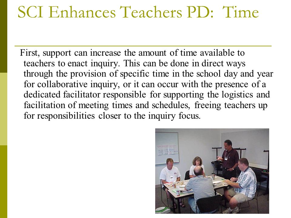 SCI Enhances Teachers PD: Time First, support can increase the amount of time available to teachers to enact inquiry.