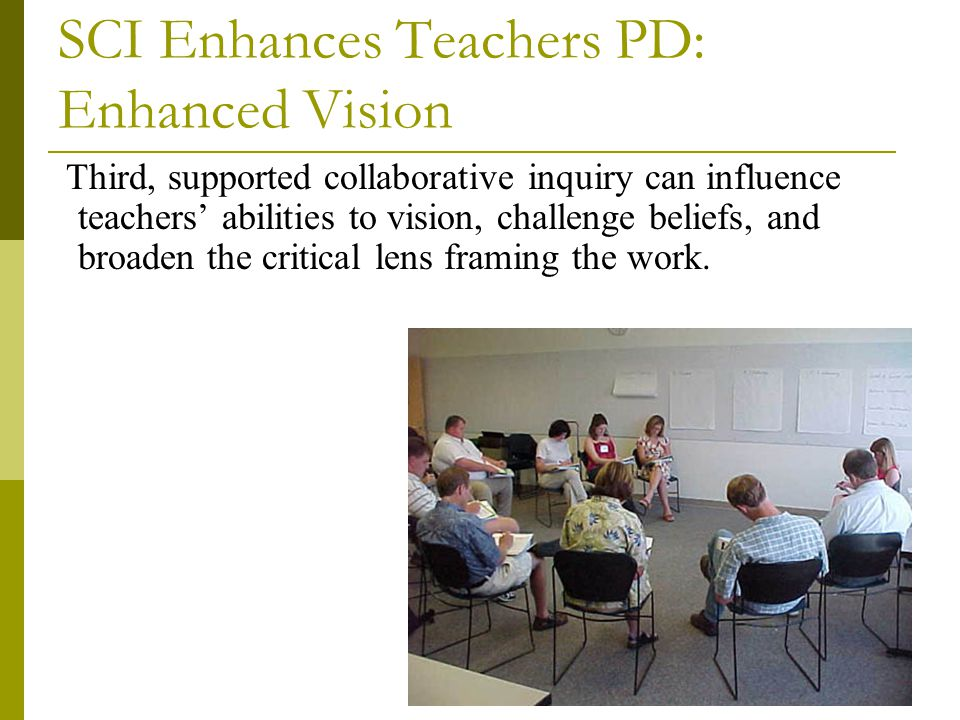 SCI Enhances Teachers PD: Enhanced Vision Third, supported collaborative inquiry can influence teachers' abilities to vision, challenge beliefs, and b