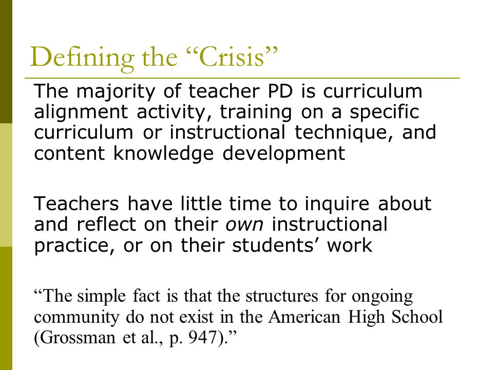 Defining the Crisis The majority of teacher PD is curriculum alignment activity, training on a specific curriculum or instructional technique, and content knowledge development Teachers have little time to inquire about and reflect on their own instructional practice, or on their students' work The simple fact is that the structures for ongoing community do not exist in the American High School (Grossman et al., p.
