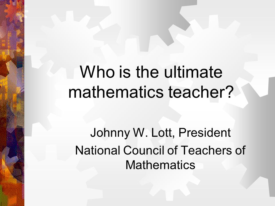 Who is the ultimate mathematics teacher. Johnny W.