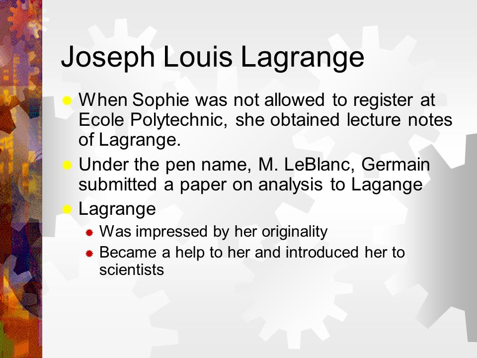 Joseph Louis Lagrange  When Sophie was not allowed to register at Ecole Polytechnic, she obtained lecture notes of Lagrange.