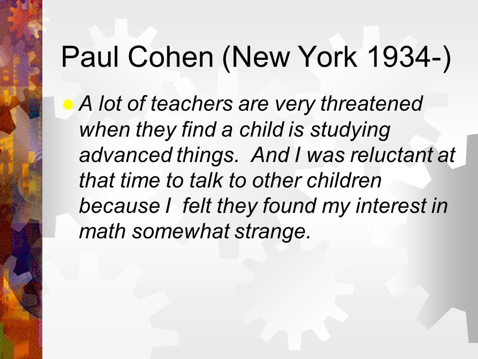 Paul Cohen (New York 1934-)  A lot of teachers are very threatened when they find a child is studying advanced things.