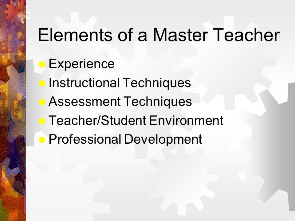 Elements of a Master Teacher  Experience  Instructional Techniques  Assessment Techniques  Teacher/Student Environment  Professional Development