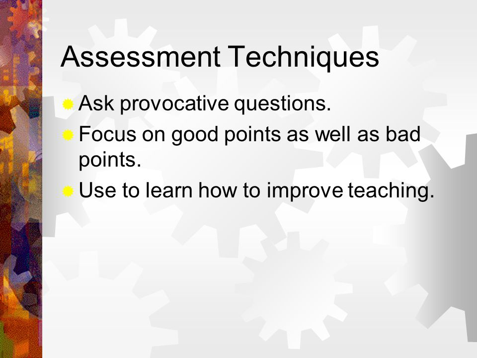 Assessment Techniques  Ask provocative questions.  Focus on good points as well as bad points.  Use to learn how to improve teaching.
