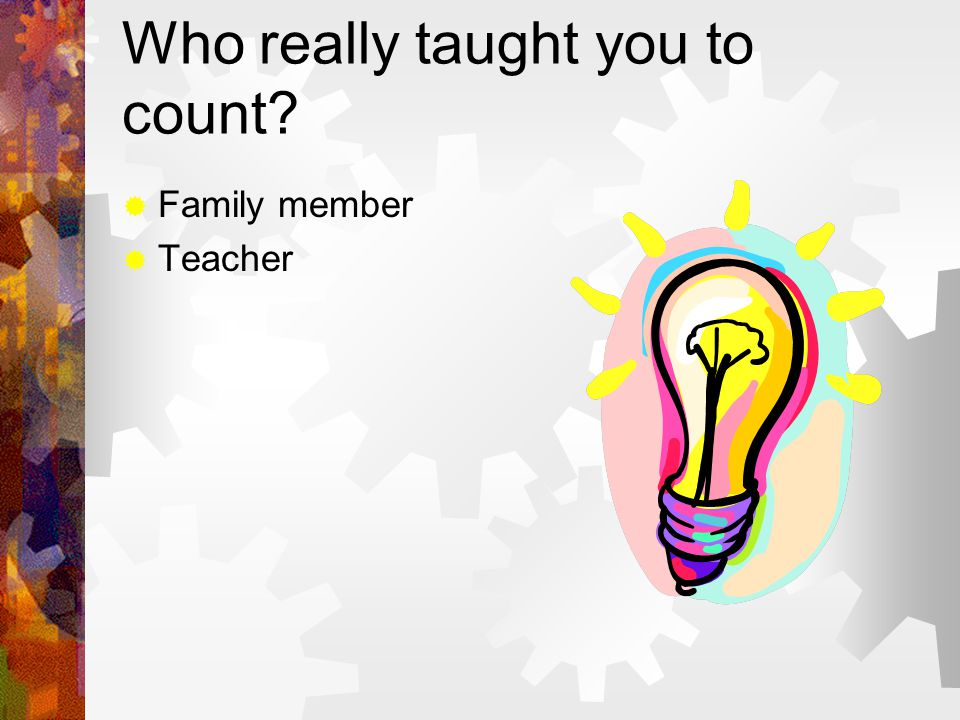 Who really taught you to count  Family member  Teacher