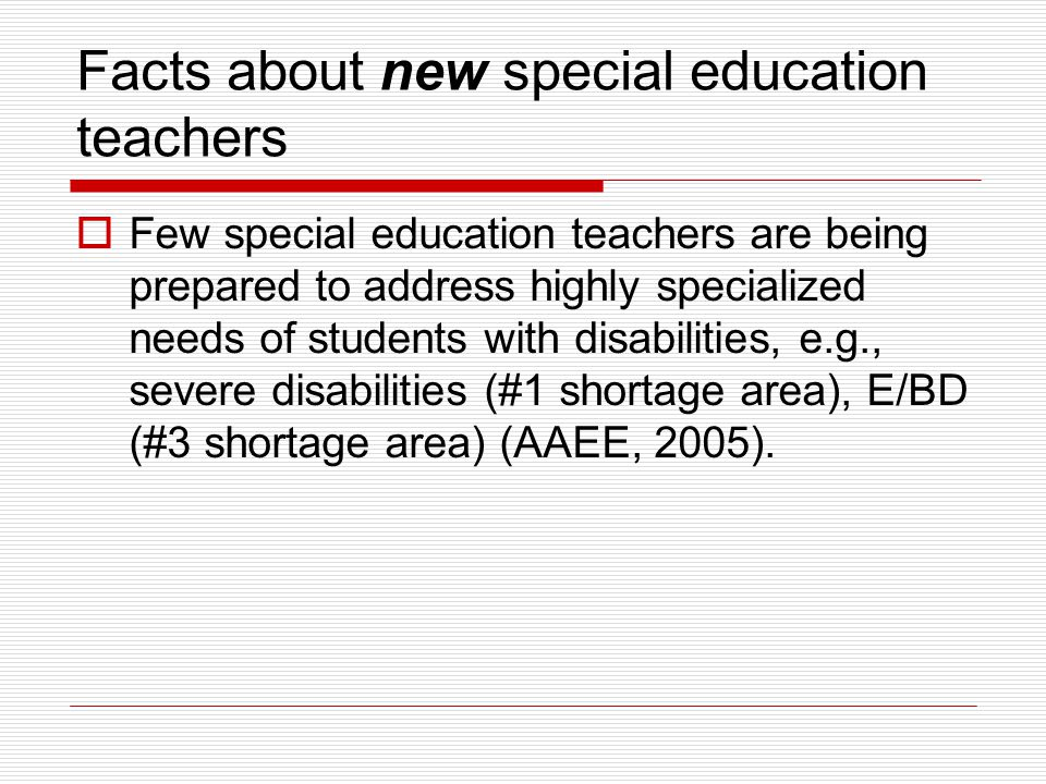 Facts about new special education teachers  Few special education teachers are being prepared to address highly specialized needs of students with disabilities, e.g., severe disabilities (#1 shortage area), E/BD (#3 shortage area) (AAEE, 2005).