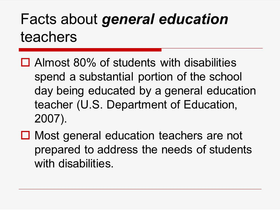 Facts about general education teachers  Almost 80% of students with disabilities spend a substantial portion of the school day being educated by a general education teacher (U.S.