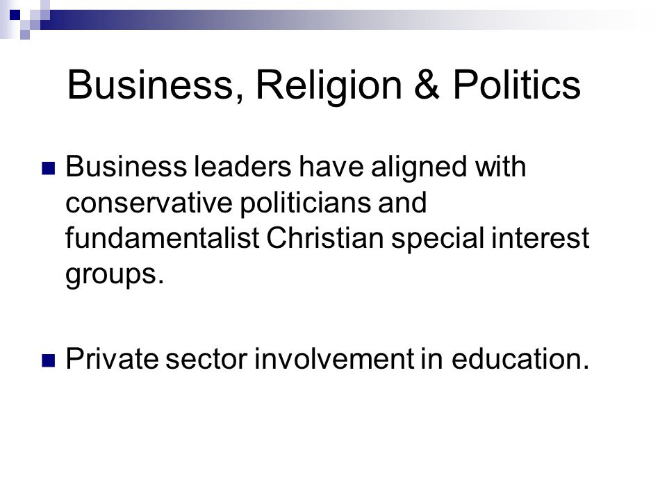 Business, Religion & Politics Business leaders have aligned with conservative politicians and fundamentalist Christian special interest groups.