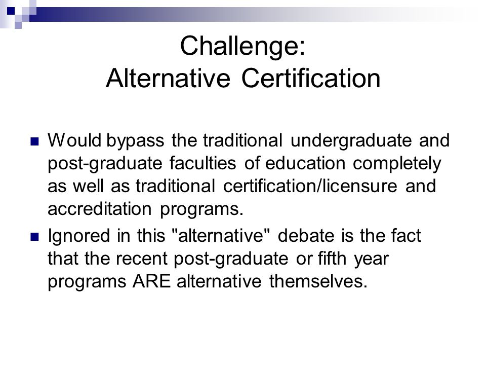 Challenge: Alternative Certification Would bypass the traditional undergraduate and post-graduate faculties of education completely as well as traditional certification/licensure and accreditation programs.